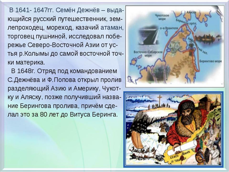 В 1641- 1647гг. Семён Дежнёв – выда- ющийся русский путешественник, зем- леп...