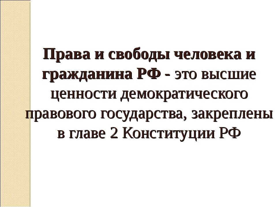 Права и свободы человека и гражданина РФ - это высшие ценности демократическо...