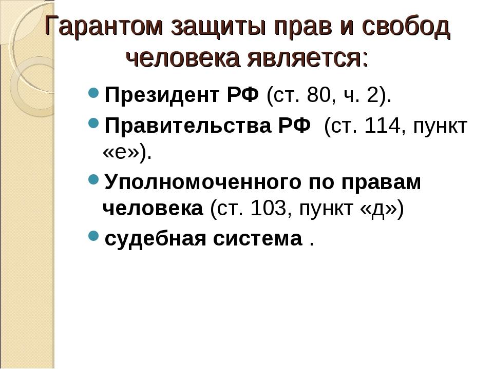 Гарантом защиты прав и свобод человека является: Президент РФ(ст. 80, ч. 2)....