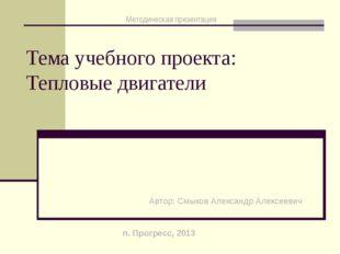 Тема учебного проекта: Тепловые двигатели Автор: Смыков Александр Алексеевич