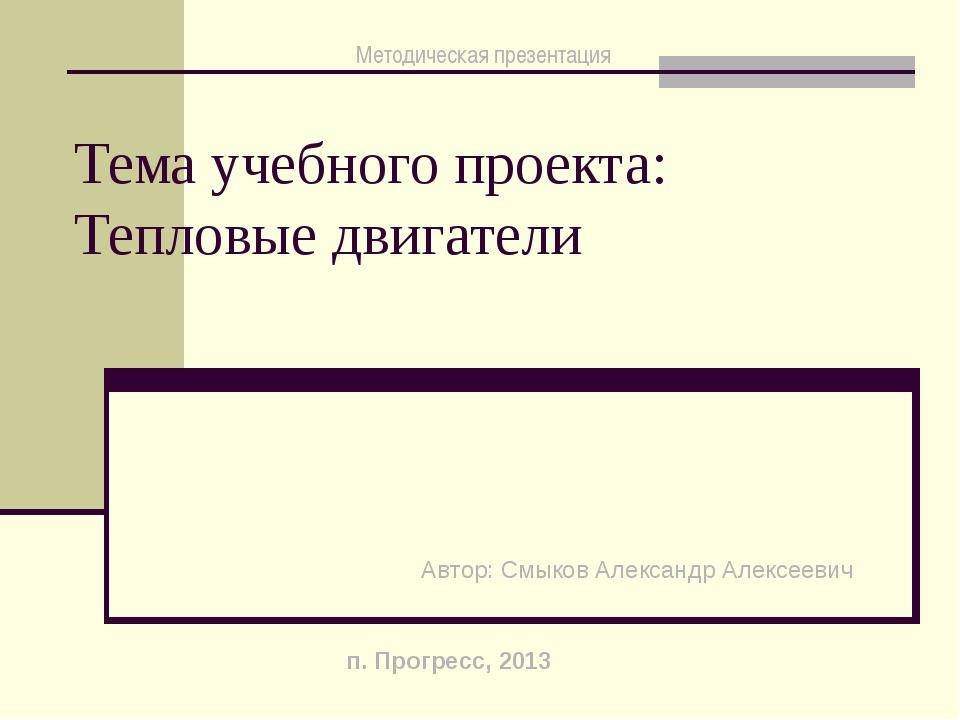 Тема учебного проекта: Тепловые двигатели Автор: Смыков Александр Алексеевич...
