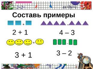 Составь примеры + - + - 2 + 1 4 – 3 3 + 1 3 – 2