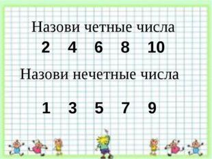 Назови четные числа 2 4 6 8 10 Назови нечетные числа 1 3 5 7 9