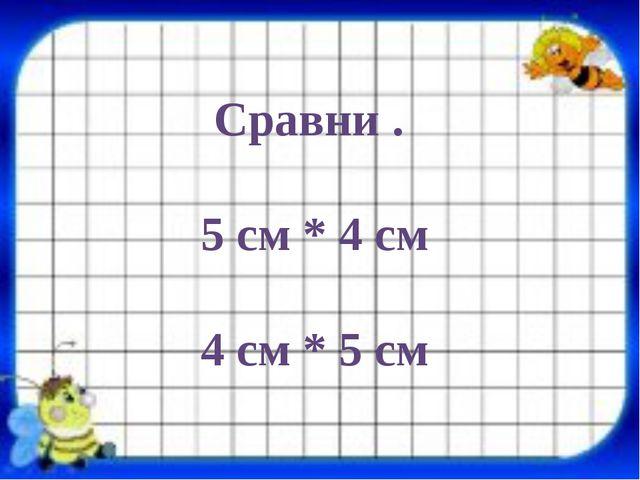 Сравни . 5 см * 4 см 4 см * 5 см