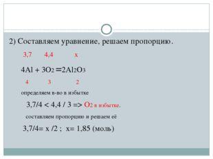 2) Составляем уравнение, решаем пропорцию. 3,7 4,4 х 4Al + 3O2 =2Al2O3 4 3 2