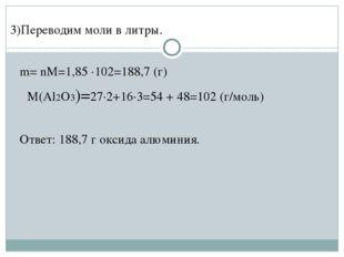 3)Переводим моли в литры. m= nM=1,85 ·102=188,7 (г) M(Al2O3)=27·2+16·3=54 +