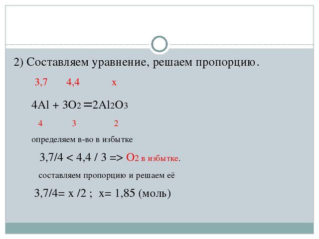 2) Составляем уравнение, решаем пропорцию. 3,7 4,4 х 4Al + 3O2 =2Al2O3 4 3 2...