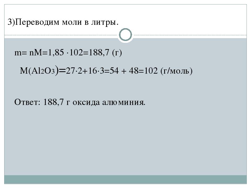 3)Переводим моли в литры. m= nM=1,85 ·102=188,7 (г) M(Al2O3)=27·2+16·3=54 +...