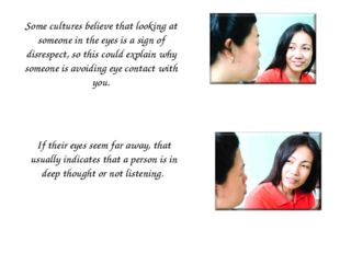 Some cultures believe that looking at someone in the eyes is a sign of disres