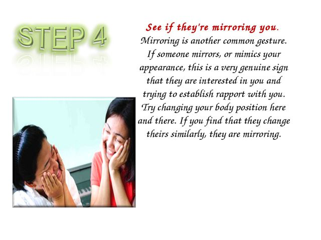 See if they're mirroring you. Mirroring is another common gesture. If someone...