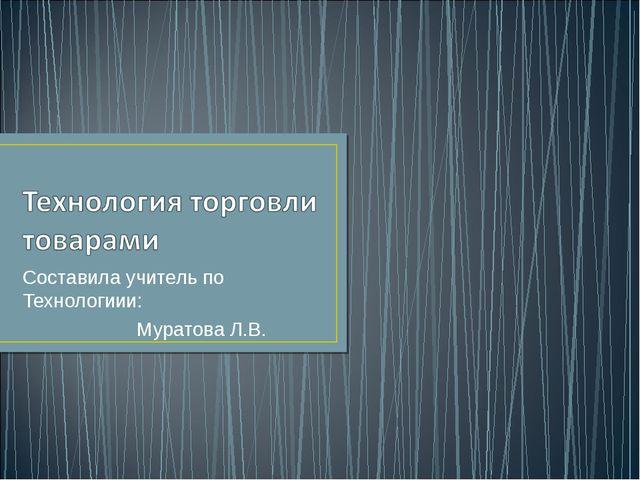 Составила учитель по Технологиии: Муратова Л.В.