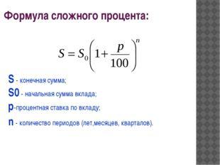 Формула сложного процента: S - конечная сумма; S0 - начальная сумма вклада; p