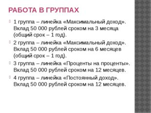 РАБОТА В ГРУППАХ 1 группа – линейка «Максимальный доход». Вклад 50 000 рублей