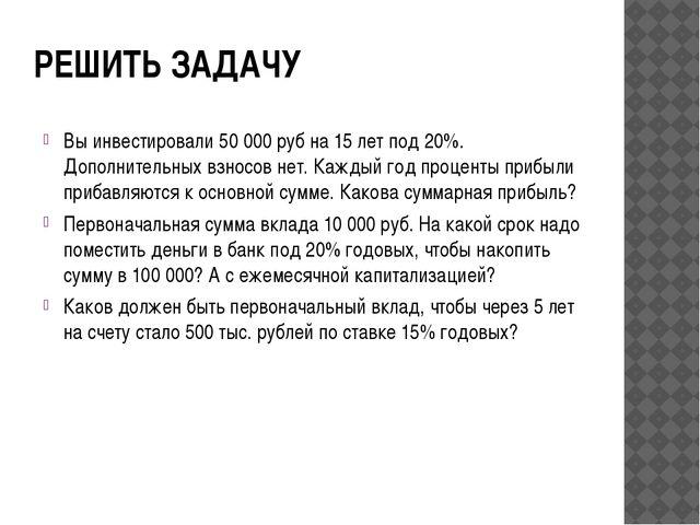 РЕШИТЬ ЗАДАЧУ Вы инвестировали 50 000 руб на 15 лет под 20%. Дополнительных в...