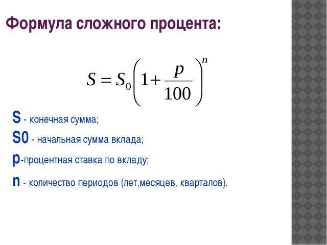 Формула сложного процента: S - конечная сумма; S0 - начальная сумма вклада; p...