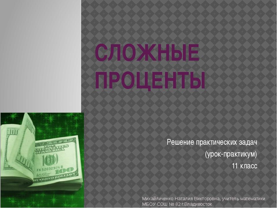 СЛОЖНЫЕ ПРОЦЕНТЫ Решение практических задач (урок-практикум) 11 класс Михайли...