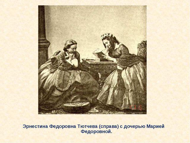 Эрнестина Федоровна Тютчева (справа) с дочерью Марией Федоровной.