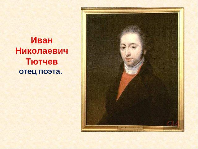 Иван Николаевич Тютчев отец поэта.