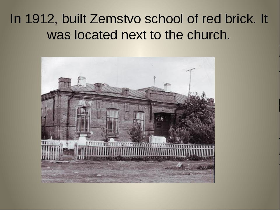 In 1912, built Zemstvo school of red brick. It was located next to the church.