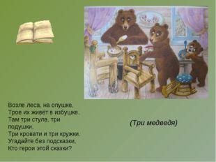 Возле леса, на опушке, Трое их живёт в избушке, Там три стула, три подушки, Т