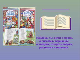 Найдёшь ты книги о морях, о снеговых вершинах, о звёздах, птицах и зверях, ра