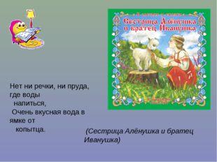 (Сестрица Алёнушка и братец Иванушка) Нет ни речки, ни пруда, где воды напит