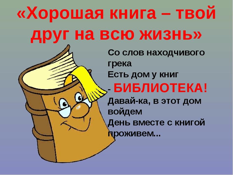 «Хорошая книга – твой друг на всю жизнь» Со слов находчивого грека Есть дом...