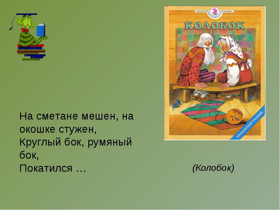 На сметане мешен, на окошке стужен, Круглый бок, румяный бок, Покатился … (Ко...