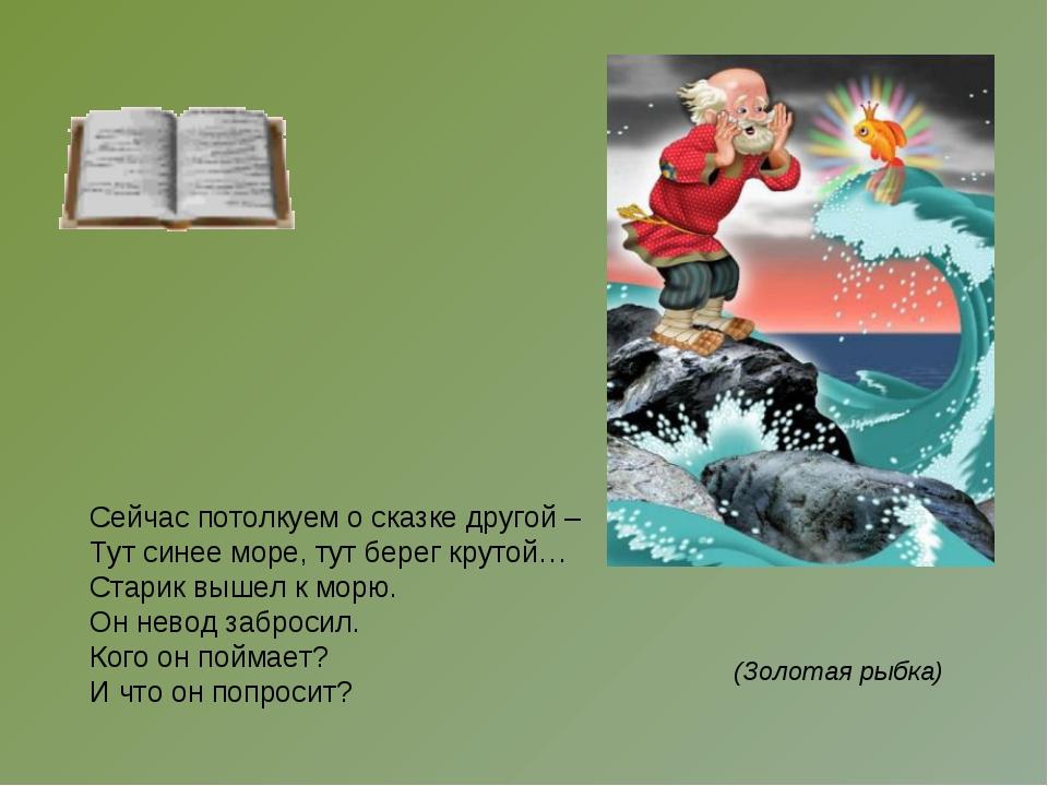 Сейчас потолкуем о сказке другой – Тут синее море, тут берег крутой… Старик...