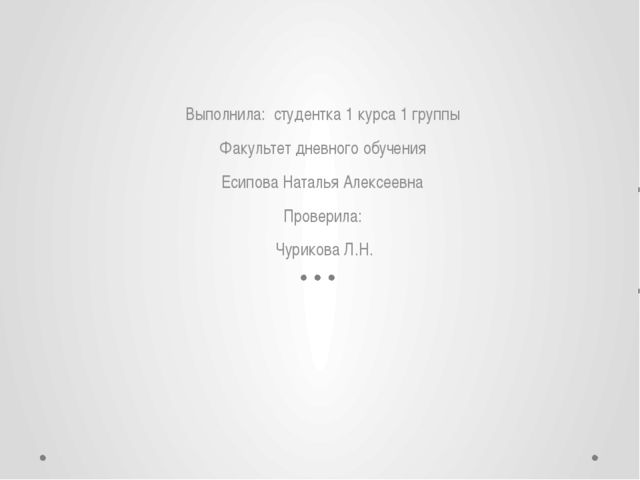 Выполнила: студентка 1 курса 1 группы Факультет дневного обучения Есипова На...