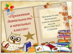 Григорова Регина Анатольевна учитель начальных классов МОУ СОШ №17 г.Серпухов