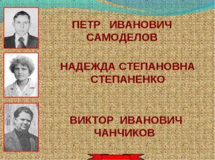ПЕТР ИВАНОВИЧ САМОДЕЛОВ НАДЕЖДА СТЕПАНОВНА СТЕПАНЕНКО ВИКТОР ИВАНОВИЧ ЧАНЧИКОВ