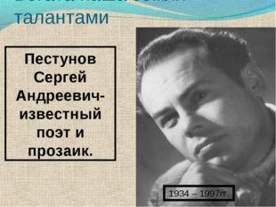 1934 – 1997гг. Пестунов Сергей Андреевич- известный поэт и прозаик. Богата на