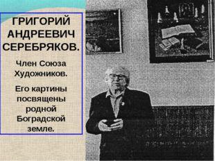 ГРИГОРИЙ АНДРЕЕВИЧ СЕРЕБРЯКОВ. Член Союза Художников. Его картины посвящены р