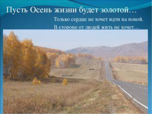 Пусть Осень жизни будет золотой…  Только сердце не хочет идти на покой.