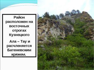 Район расположен на восточных отрогах Кузнецкого Ала – Тау и расчленяется Бат