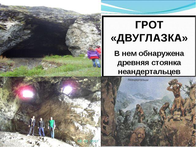 ГРОТ «ДВУГЛАЗКА» В нем обнаружена древняя стоянка неандертальцев