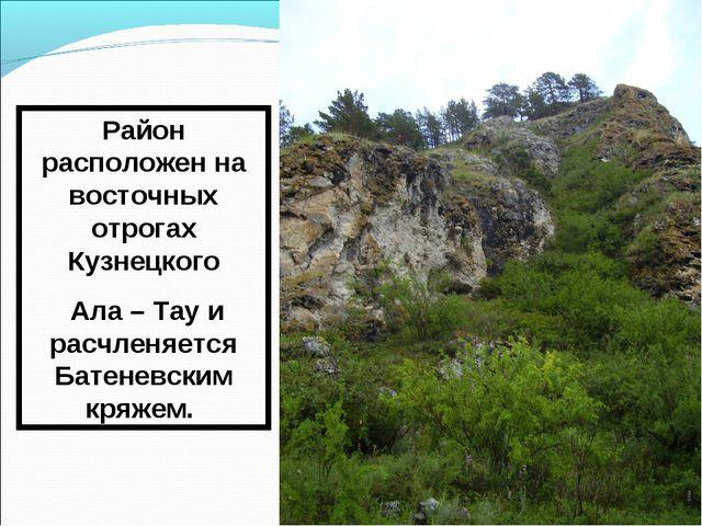 Район расположен на восточных отрогах Кузнецкого Ала – Тау и расчленяется Бат...