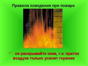 Правила поведения при пожаре не раскрывайте окна, т.к. приток воздуха только