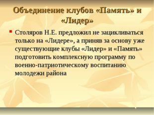 Объединение клубов «Память» и «Лидер» Столяров Н.Е. предложил не зацикливатьс