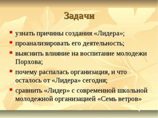Задачи узнать причины создания «Лидера»;  проанализировать его деятельность;