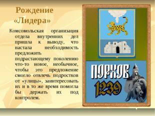 Рождение «Лидера» Комсомольская организация отдела внутренних дел пришла к в
