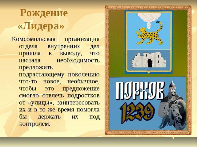 Рождение «Лидера» Комсомольская организация отдела внутренних дел пришла к в...