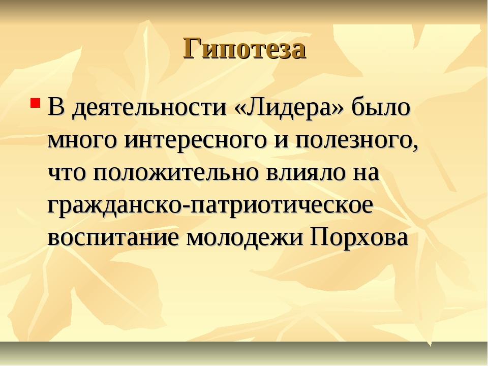 Гипотеза В деятельности «Лидера» было много интересного и полезного, что поло...