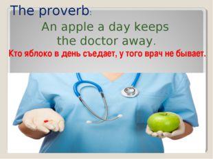 The proverb: An apple a day keeps the doctor away. Кто яблоко в день съедает