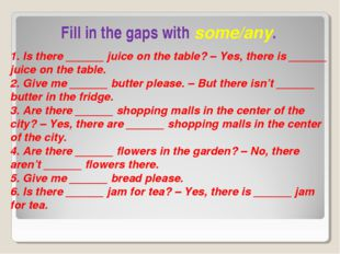 Fill in the gaps with some/any. 1. Is there ______ juice on the table? – Yes,