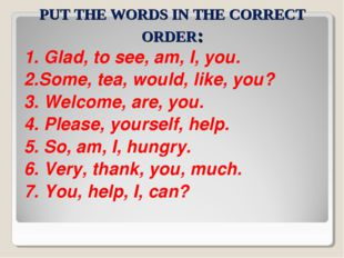 PUT THE WORDS IN THE CORRECT ORDER: 1. Glad, to see, am, I, you. 2.Some, tea,