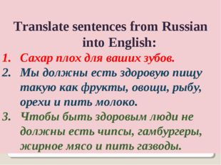 Translate sentences from Russian into English: Сахар плох для ваших зубов. М