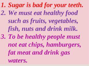 Sugar is bad for your teeth. We must eat healthy food such as fruits, vegetab
