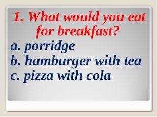 1. What would you eat for breakfast? a. porridge b. hamburger with tea c. piz